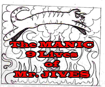 The Manic 9 Lives of Mr. Jives